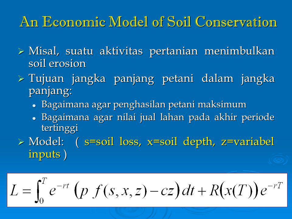 An Economic Model of Soil Conservation  Misal, suatu aktivitas pertanian menimbulkan soil erosion  Tujuan jangka panjang petani dalam jangka panjang: Bagaimana agar penghasilan petani maksimum Bagaimana agar penghasilan petani maksimum Bagaimana agar nilai jual lahan pada akhir periode tertinggi Bagaimana agar nilai jual lahan pada akhir periode tertinggi  Model: ( s=soil loss, x=soil depth, z=variabel inputs )