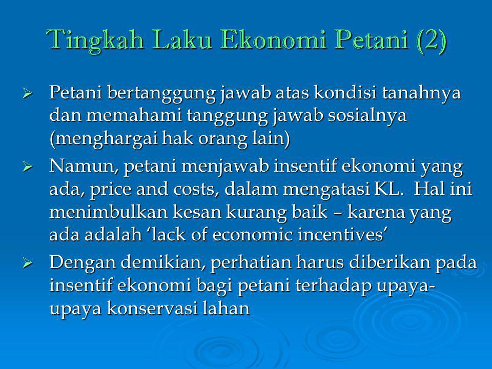 Tingkah Laku Ekonomi Petani (2)  Petani bertanggung jawab atas kondisi tanahnya dan memahami tanggung jawab sosialnya (menghargai hak orang lain)  Namun, petani menjawab insentif ekonomi yang ada, price and costs, dalam mengatasi KL.