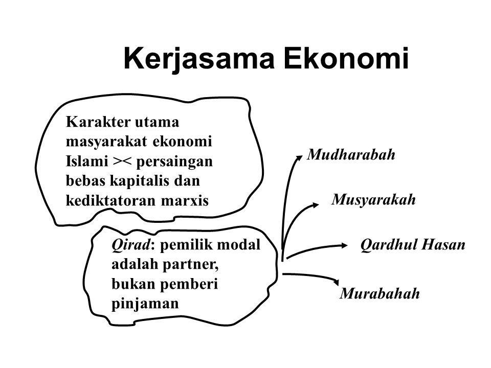 Kerjasama Ekonomi Karakter utama masyarakat ekonomi Islami >< persaingan bebas kapitalis dan kediktatoran marxis Qirad: pemilik modal adalah partner, bukan pemberi pinjaman Mudharabah Musyarakah Qardhul Hasan Murabahah