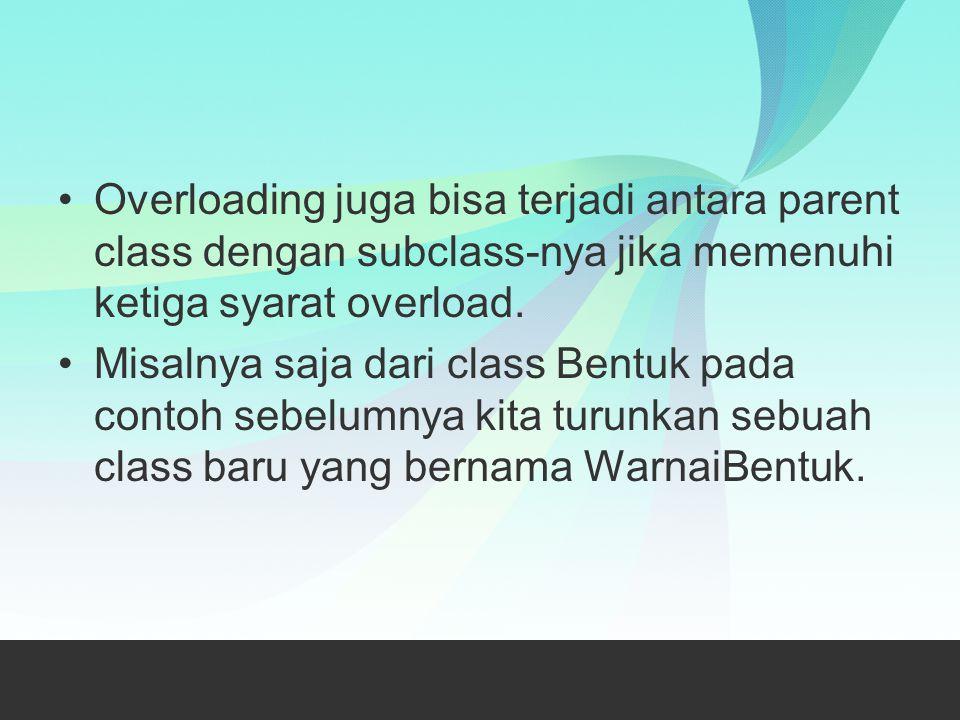 Overloading juga bisa terjadi antara parent class dengan subclass-nya jika memenuhi ketiga syarat overload. Misalnya saja dari class Bentuk pada conto