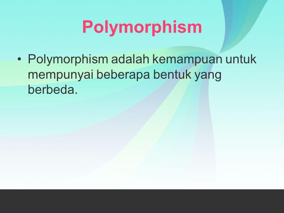 Polymorphism Polymorphism adalah kemampuan untuk mempunyai beberapa bentuk yang berbeda.