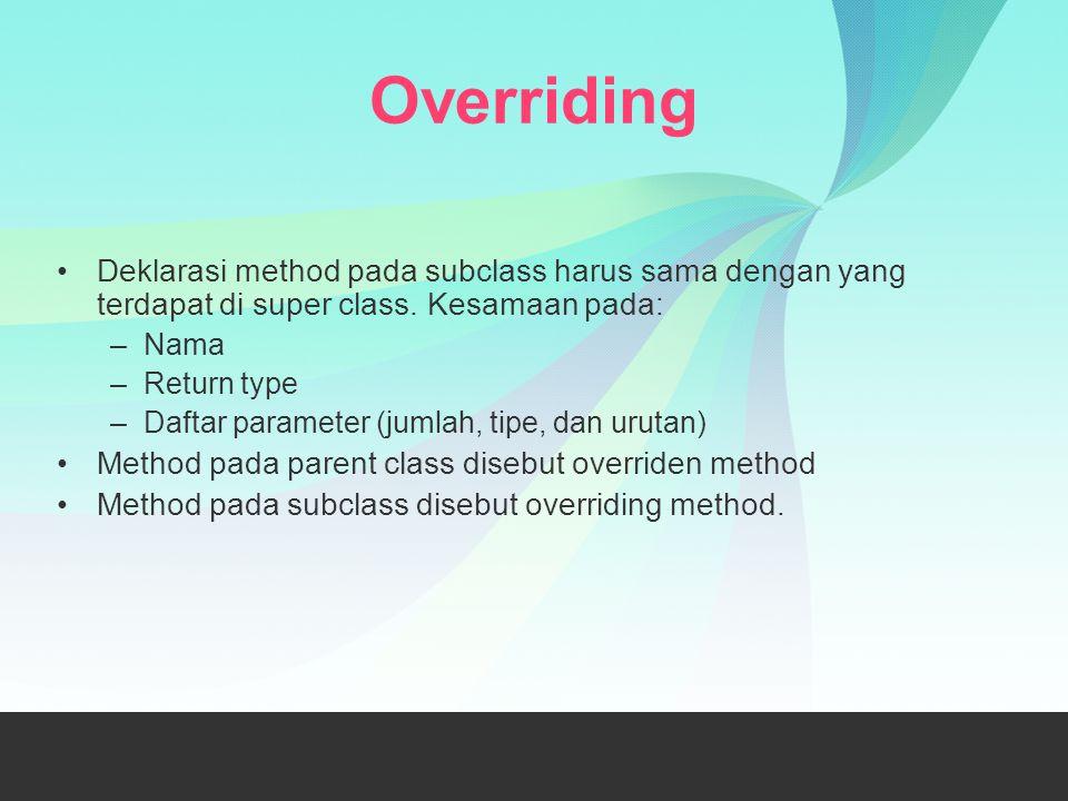 Overriding Deklarasi method pada subclass harus sama dengan yang terdapat di super class. Kesamaan pada: –Nama –Return type –Daftar parameter (jumlah,