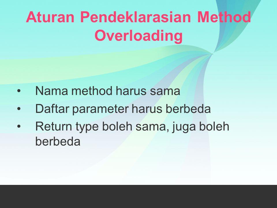 Aturan Pendeklarasian Method Overloading Nama method harus sama Daftar parameter harus berbeda Return type boleh sama, juga boleh berbeda
