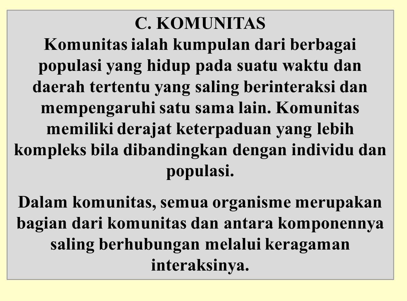 C. KOMUNITAS Komunitas ialah kumpulan dari berbagai populasi yang hidup pada suatu waktu dan daerah tertentu yang saling berinteraksi dan mempengaruhi