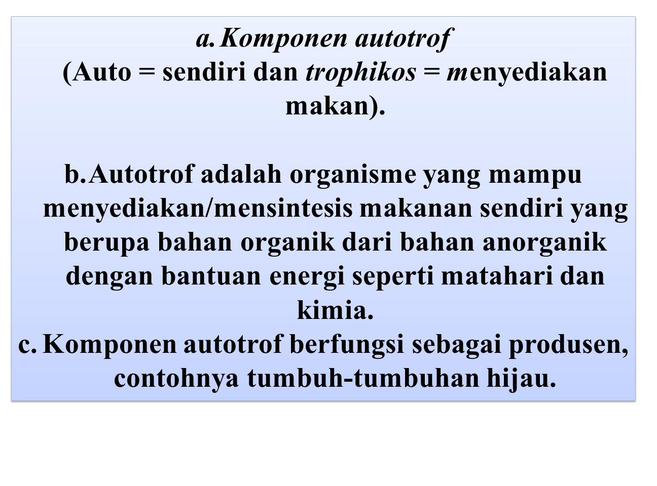 a.Komponen autotrof (Auto = sendiri dan trophikos = menyediakan makan). b.Autotrof adalah organisme yang mampu menyediakan/mensintesis makanan sendiri