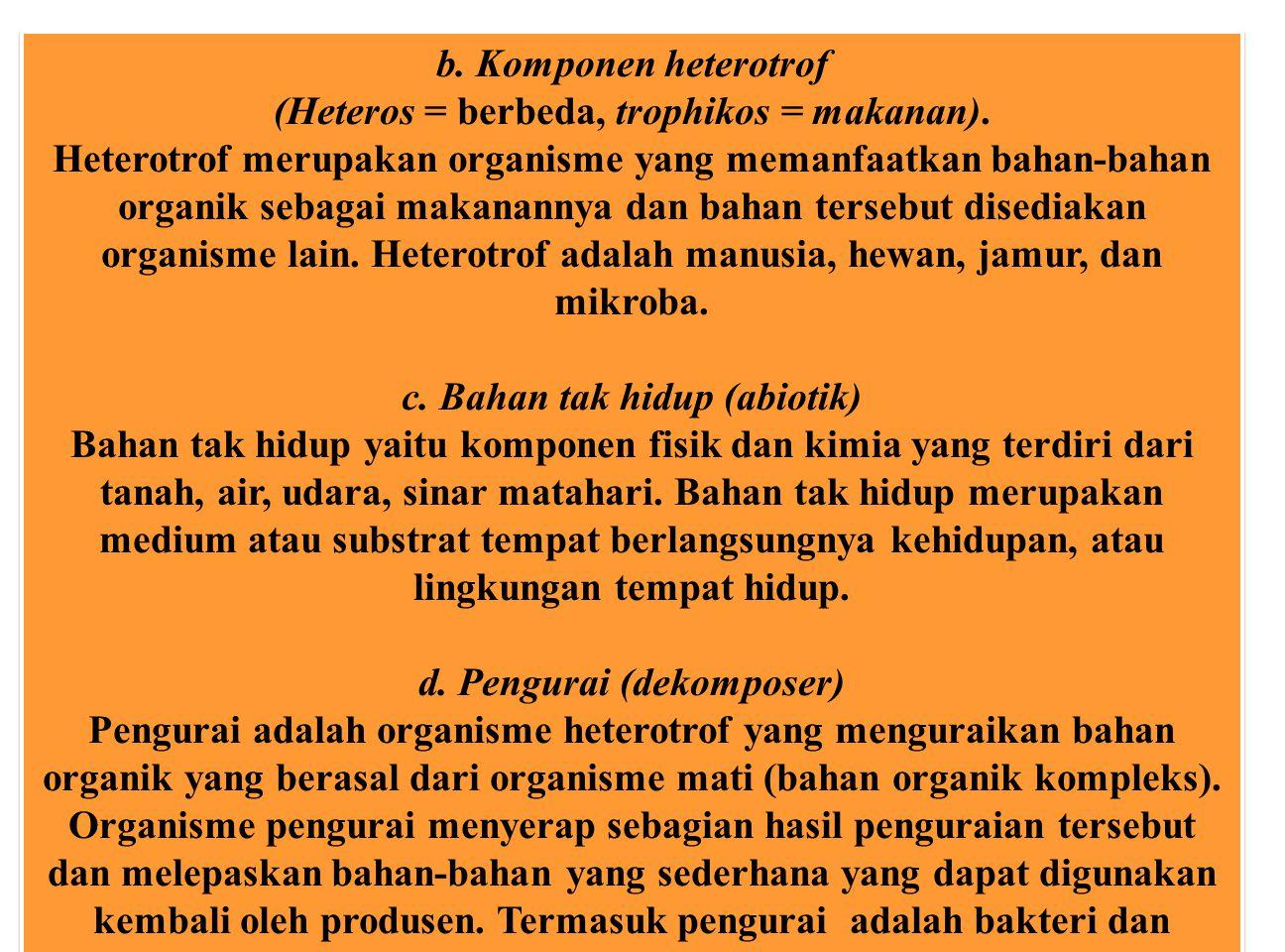 b. Komponen heterotrof (Heteros = berbeda, trophikos = makanan). Heterotrof merupakan organisme yang memanfaatkan bahan-bahan organik sebagai makanann