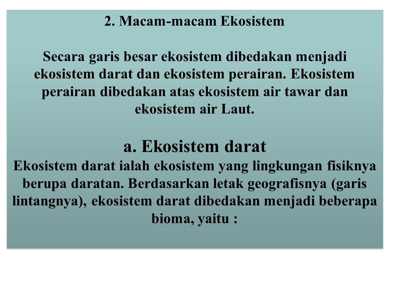 2. Macam-macam Ekosistem Secara garis besar ekosistem dibedakan menjadi ekosistem darat dan ekosistem perairan. Ekosistem perairan dibedakan atas ekos