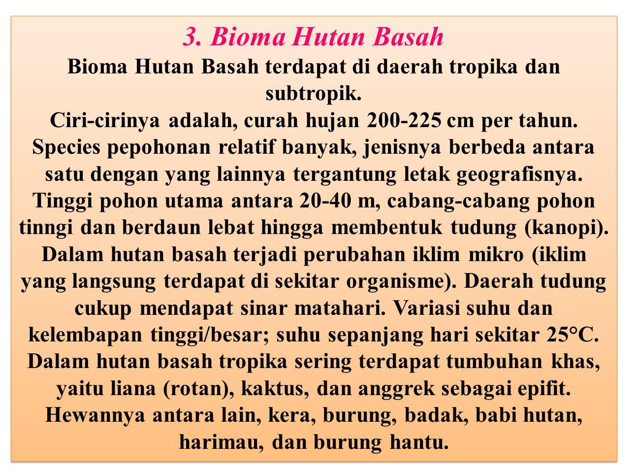 3. Bioma Hutan Basah Bioma Hutan Basah terdapat di daerah tropika dan subtropik. Ciri-cirinya adalah, curah hujan 200-225 cm per tahun. Species pepoho