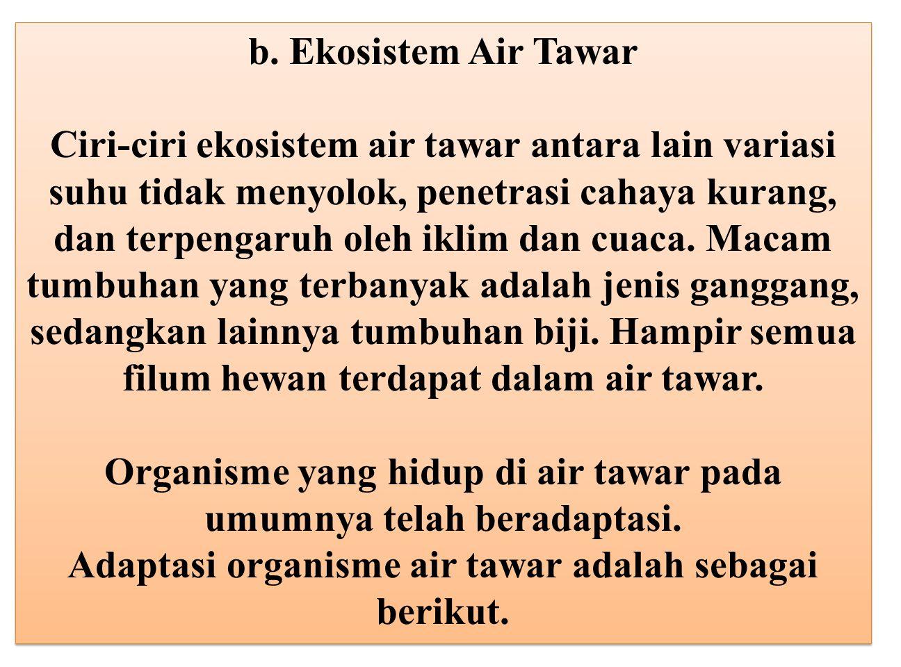 b. Ekosistem Air Tawar Ciri-ciri ekosistem air tawar antara lain variasi suhu tidak menyolok, penetrasi cahaya kurang, dan terpengaruh oleh iklim dan