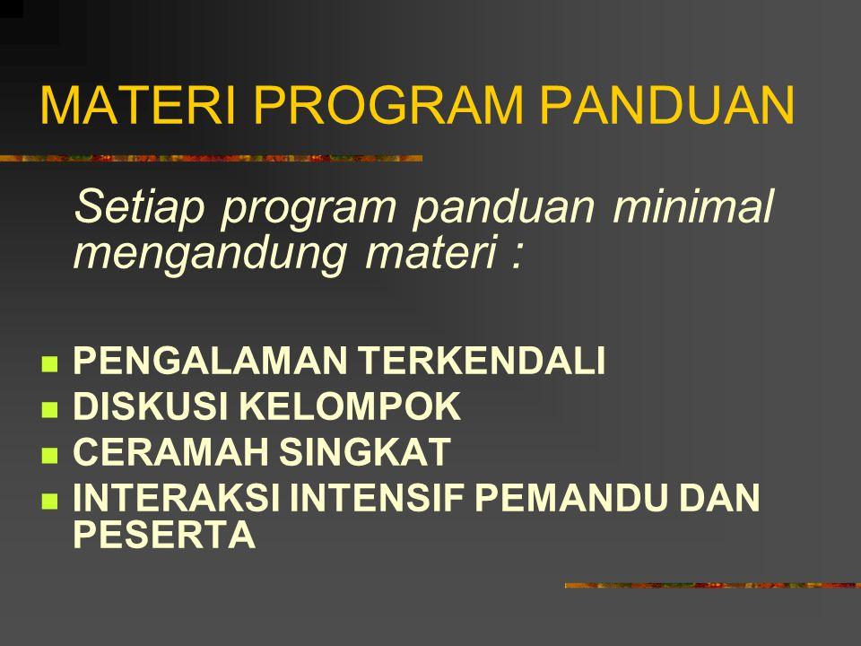 MATERI PROGRAM PANDUAN Setiap program panduan minimal mengandung materi : PENGALAMAN TERKENDALI DISKUSI KELOMPOK CERAMAH SINGKAT INTERAKSI INTENSIF PE