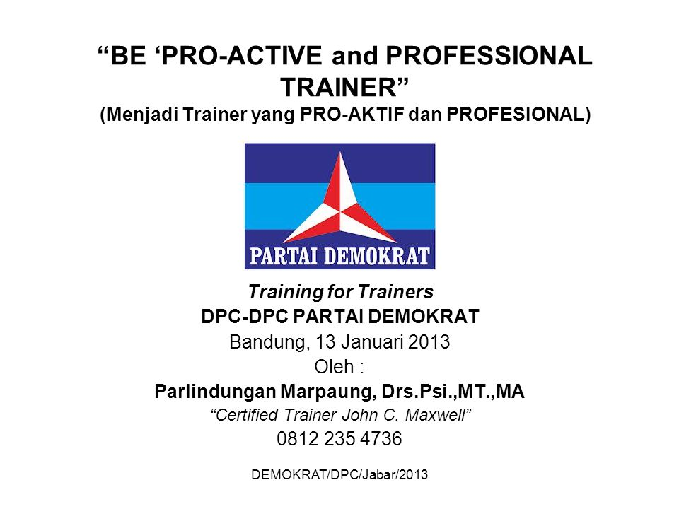 "DEMOKRAT/DPC/Jabar/2013 ""BE 'PRO-ACTIVE and PROFESSIONAL TRAINER"" (Menjadi Trainer yang PRO-AKTIF dan PROFESIONAL) Training for Trainers DPC-DPC PARTA"