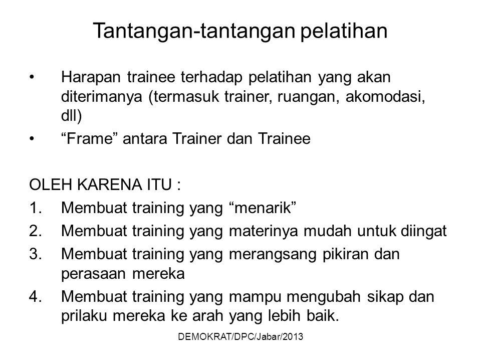 DEMOKRAT/DPC/Jabar/2013 Tantangan-tantangan pelatihan Harapan trainee terhadap pelatihan yang akan diterimanya (termasuk trainer, ruangan, akomodasi, dll) Frame antara Trainer dan Trainee OLEH KARENA ITU : 1.Membuat training yang menarik 2.Membuat training yang materinya mudah untuk diingat 3.Membuat training yang merangsang pikiran dan perasaan mereka 4.Membuat training yang mampu mengubah sikap dan prilaku mereka ke arah yang lebih baik.