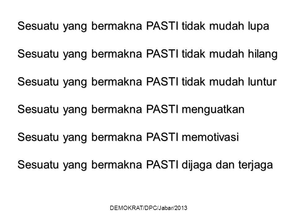 DEMOKRAT/DPC/Jabar/2013 Sesuatu yang bermakna PASTI tidak mudah lupa Sesuatu yang bermakna PASTI tidak mudah hilang Sesuatu yang bermakna PASTI tidak mudah luntur Sesuatu yang bermakna PASTI menguatkan Sesuatu yang bermakna PASTI memotivasi Sesuatu yang bermakna PASTI dijaga dan terjaga