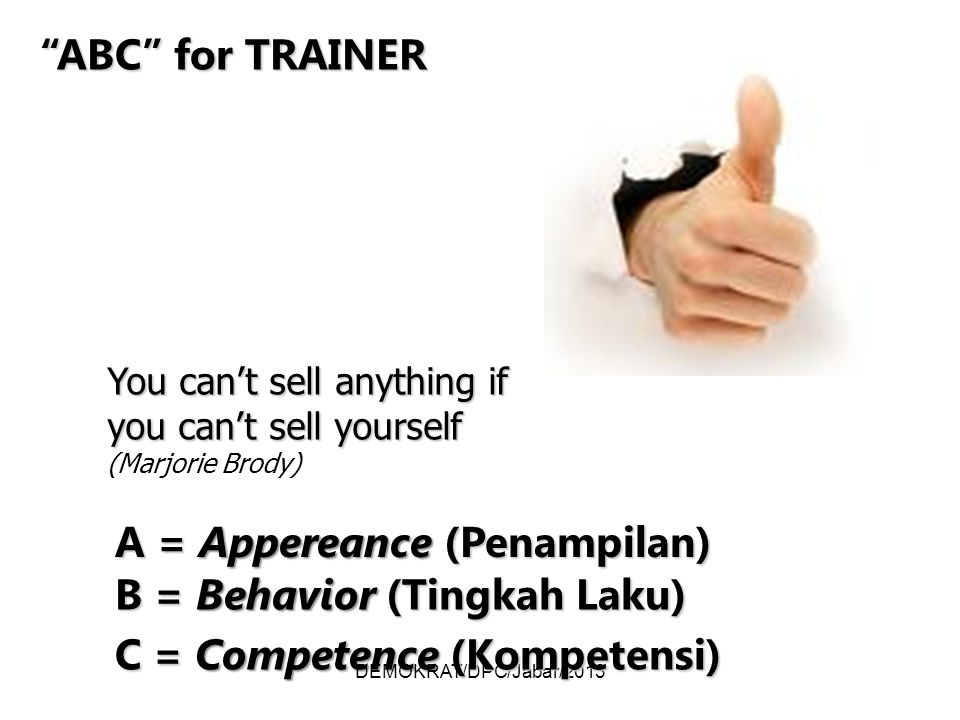 DEMOKRAT/DPC/Jabar/2013 ABC for TRAINER A = Appereance (Penampilan) B = Behavior (Tingkah Laku) C = Competence (Kompetensi) You can't sell anything if you can't sell yourself You can't sell anything if you can't sell yourself (Marjorie Brody)