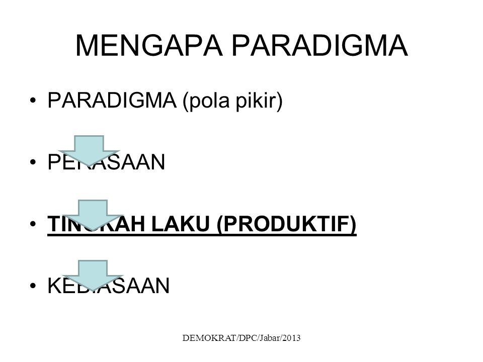 MENGAPA PARADIGMA PARADIGMA (pola pikir) PERASAAN TINGKAH LAKU (PRODUKTIF) KEBIASAAN DEMOKRAT/DPC/Jabar/2013