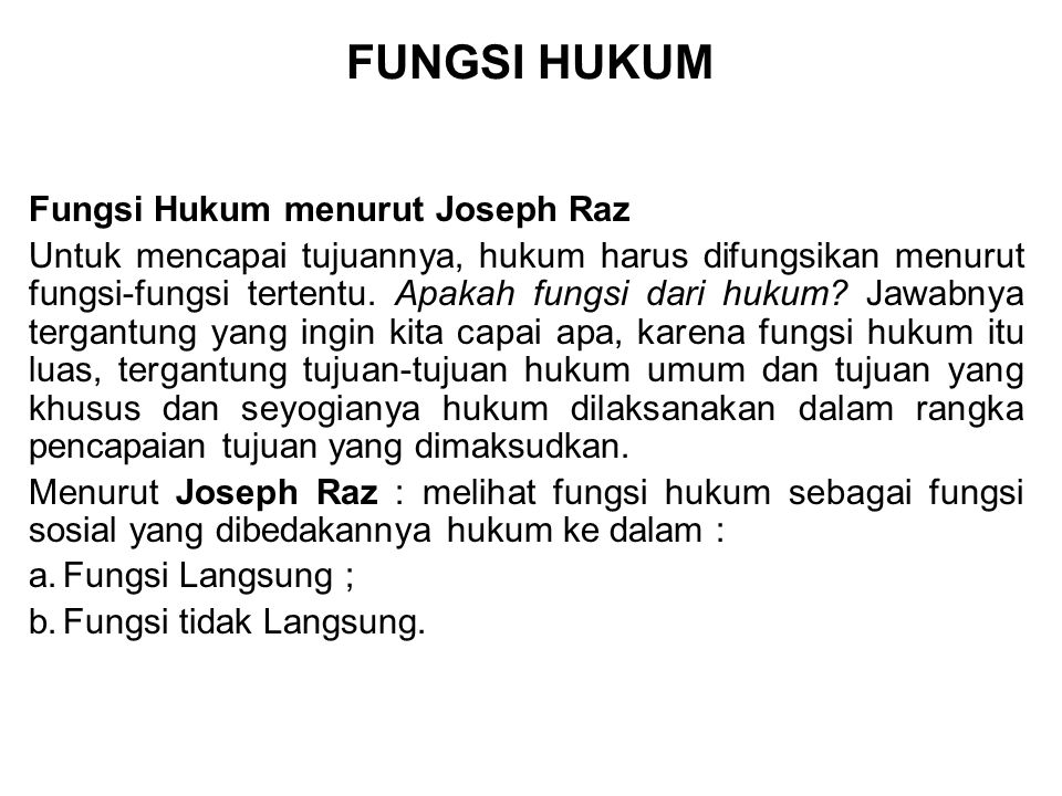 FUNGSI HUKUM Fungsi Hukum menurut Joseph Raz Untuk mencapai tujuannya, hukum harus difungsikan menurut fungsi-fungsi tertentu. Apakah fungsi dari huku