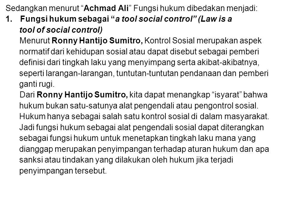 """Sedangkan menurut """"Achmad Ali"""" Fungsi hukum dibedakan menjadi: 1.Fungsi hukum sebagai """"a tool social control"""" (Law is a tool of social control) Menuru"""