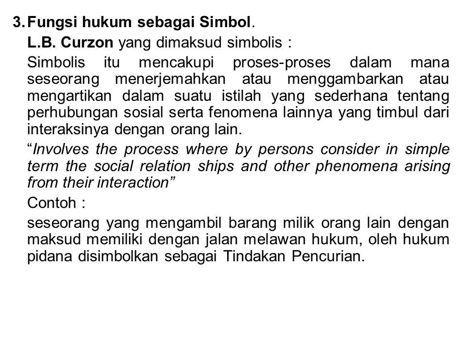 3.Fungsi hukum sebagai Simbol. L.B. Curzon yang dimaksud simbolis : Simbolis itu mencakupi proses-proses dalam mana seseorang menerjemahkan atau mengg