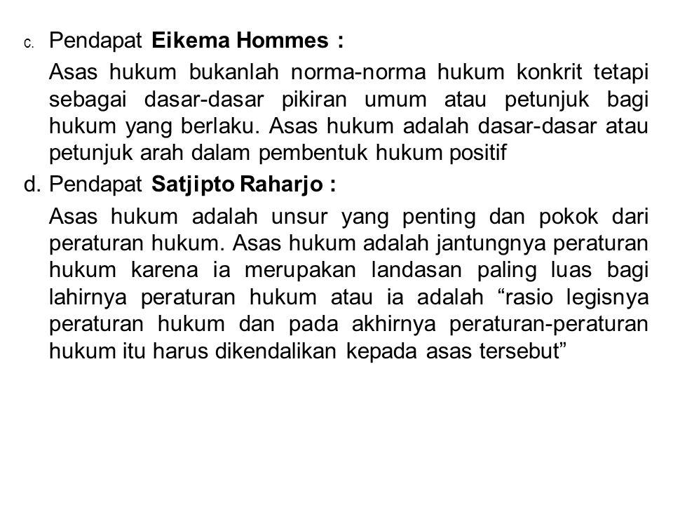 c. Pendapat Eikema Hommes : Asas hukum bukanlah norma-norma hukum konkrit tetapi sebagai dasar-dasar pikiran umum atau petunjuk bagi hukum yang berlak