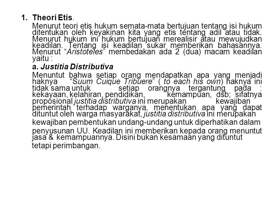 1.Theori Etis. Menurut teori etis hukum semata-mata bertujuan tentang isi hukum ditentukan oleh keyakinan kita yang etis tentang adil atau tidak. Menu