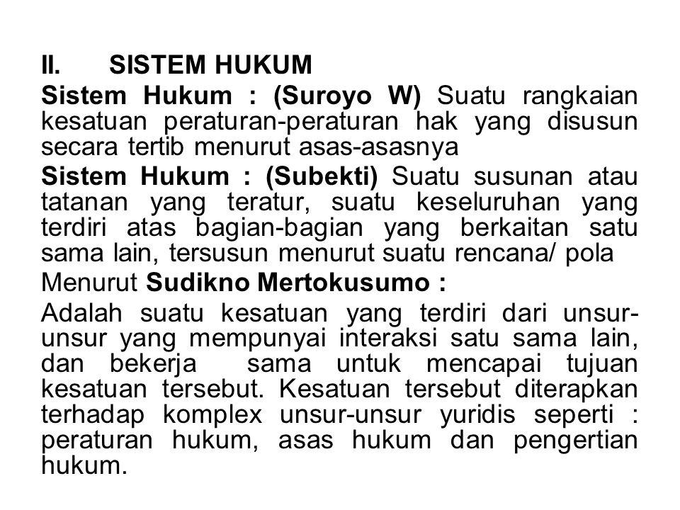 II.SISTEM HUKUM Sistem Hukum : (Suroyo W) Suatu rangkaian kesatuan peraturan-peraturan hak yang disusun secara tertib menurut asas-asasnya Sistem Huku