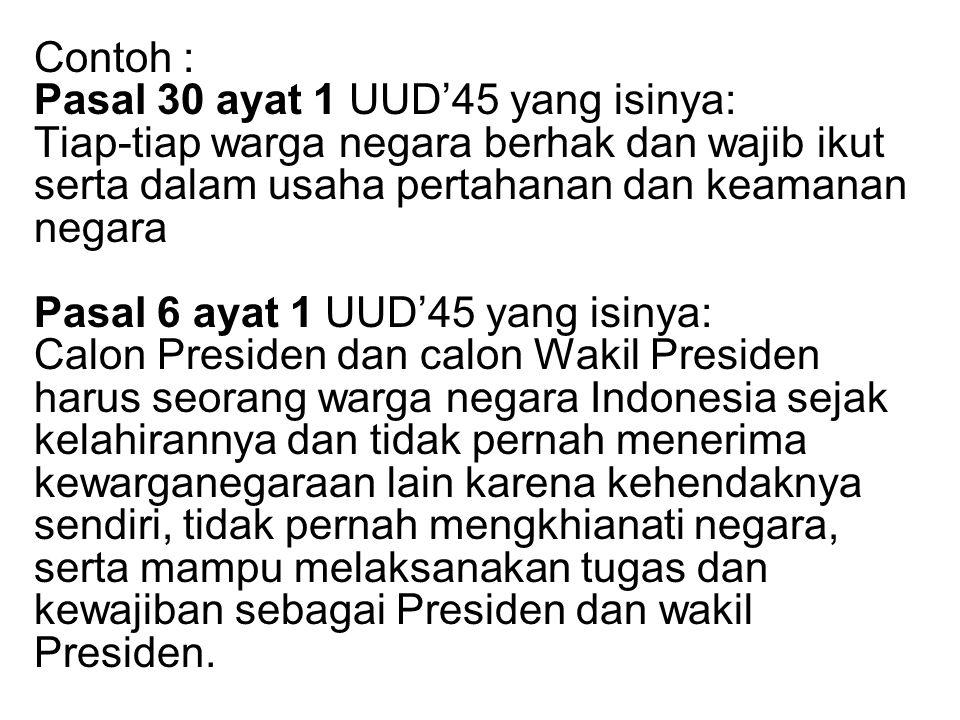 Contoh : Pasal 30 ayat 1 UUD'45 yang isinya: Tiap-tiap warga negara berhak dan wajib ikut serta dalam usaha pertahanan dan keamanan negara Pasal 6 aya