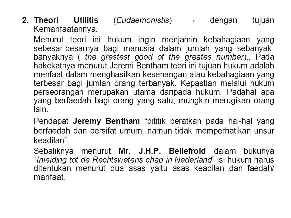 2.Theori Utilitis (Eudaemonistis) → dengan tujuan Kemanfaatannya. Menurut teori ini hukum ingin menjamin kebahagiaan yang sebesar-besarnya bagi manusi