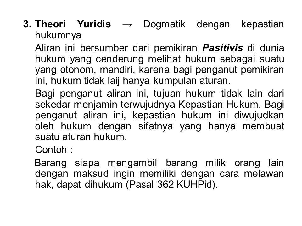 3.Theori Yuridis → Dogmatik dengan kepastian hukumnya Aliran ini bersumber dari pemikiran Pasitivis di dunia hukum yang cenderung melihat hukum sebaga