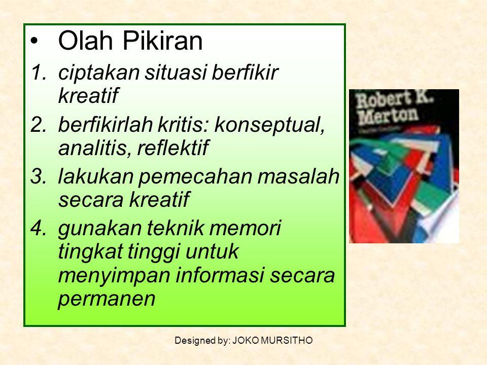 Designed by: JOKO MURSITHO Olah Pikiran 1.ciptakan situasi berfikir kreatif 2.berfikirlah kritis: konseptual, analitis, reflektif 3.lakukan pemecahan masalah secara kreatif 4.gunakan teknik memori tingkat tinggi untuk menyimpan informasi secara permanen
