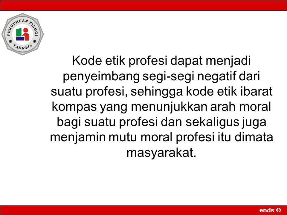 ends ® Kode etik profesi dapat menjadi penyeimbang segi-segi negatif dari suatu profesi, sehingga kode etik ibarat kompas yang menunjukkan arah moral bagi suatu profesi dan sekaligus juga menjamin mutu moral profesi itu dimata masyarakat.