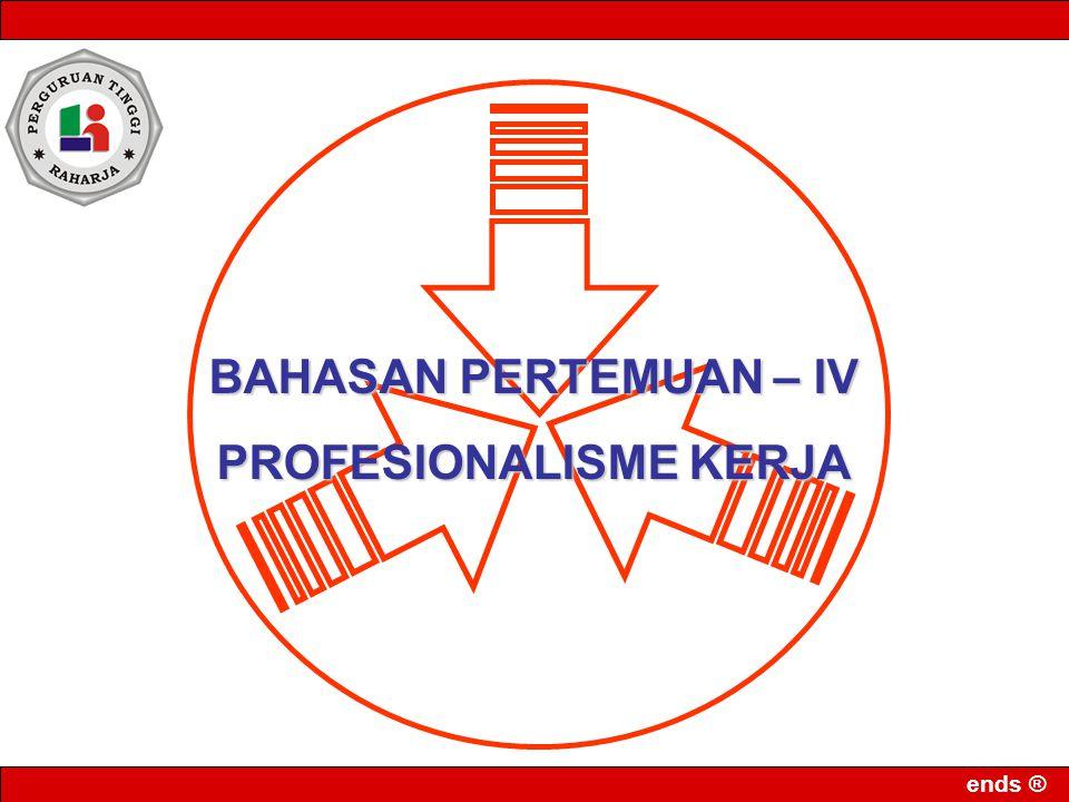 ends ® BAHASAN PERTEMUAN – IV PROFESIONALISME KERJA