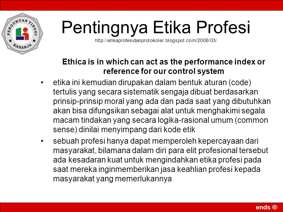 ends ® Pentingnya Etika Profesi http://etikaprofesidanprotokoler.blogspot.com/2008/03/ Ethica is in which can act as the performance index or reference for our control system etika ini kemudian dirupakan dalam bentuk aturan (code) tertulis yang secara sistematik sengaja dibuat berdasarkan prinsip-prinsip moral yang ada dan pada saat yang dibutuhkan akan bisa difungsikan sebagai alat untuk menghakimi segala macam tindakan yang secara logika-rasional umum (common sense) dinilai menyimpang dari kode etik sebuah profesi hanya dapat memperoleh kepercayaan dari masyarakat, bilamana dalam diri para elit profesional tersebut ada kesadaran kuat untuk mengindahkan etika profesi pada saat mereka inginmemberikan jasa keahlian profesi kepada masyarakat yang memerlukannya