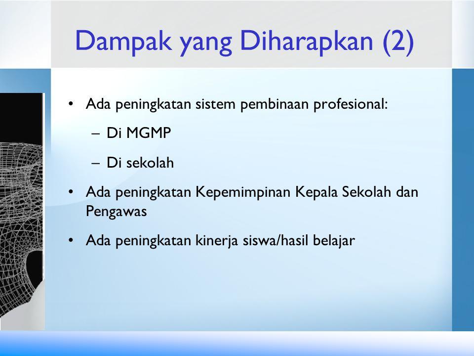 Dampak yang Diharapkan (2) Ada peningkatan sistem pembinaan profesional: –Di MGMP –Di sekolah Ada peningkatan Kepemimpinan Kepala Sekolah dan Pengawas Ada peningkatan kinerja siswa/hasil belajar