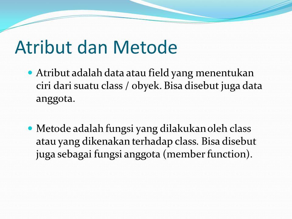 Atribut dan Metode Atribut adalah data atau field yang menentukan ciri dari suatu class / obyek. Bisa disebut juga data anggota. Metode adalah fungsi