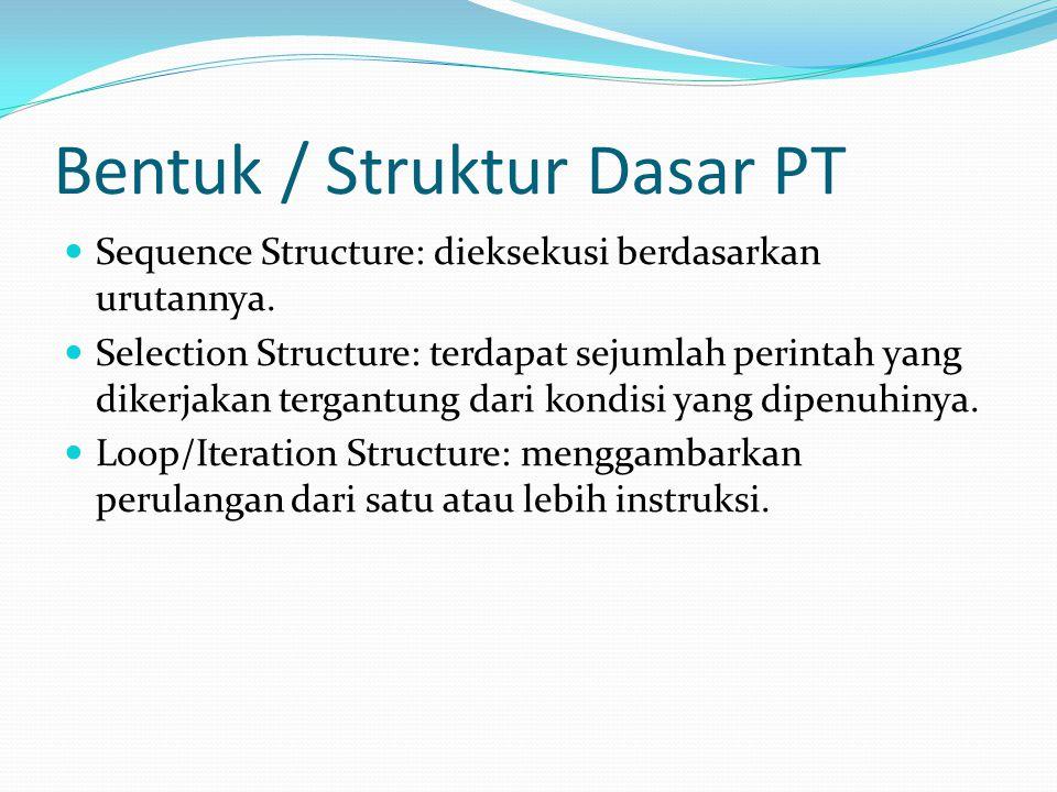 Bentuk / Struktur Dasar PT Sequence Structure: dieksekusi berdasarkan urutannya. Selection Structure: terdapat sejumlah perintah yang dikerjakan terga