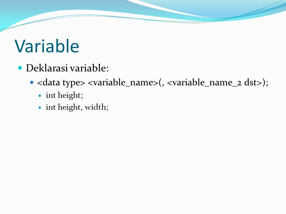 Variable Deklarasi variable: (, ); int height; int height, width;
