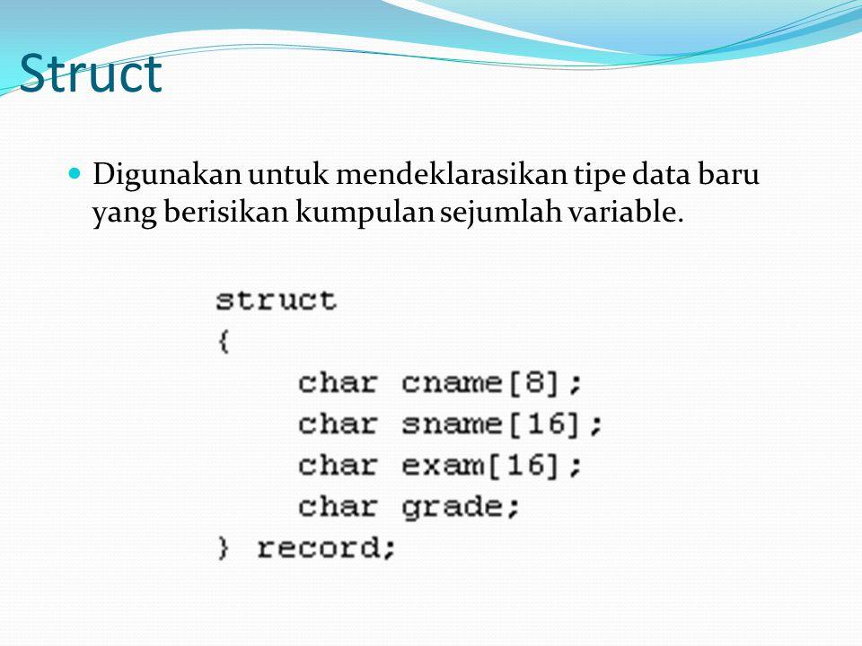 Struct Digunakan untuk mendeklarasikan tipe data baru yang berisikan kumpulan sejumlah variable.