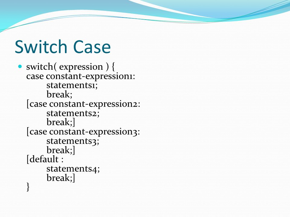 Switch Case switch( expression ) { case constant-expression1: statements1; break; [case constant-expression2: statements2; break;] [case constant-expr