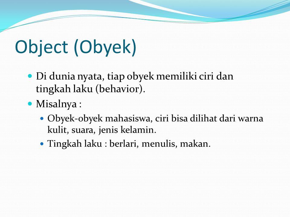Object (Obyek) Di programming, ciri dari tiap obyek diimplementasikan menjadi attribute (atau variabel) Tingkah laku diimplementasikan menjadi method (atau fungsi)