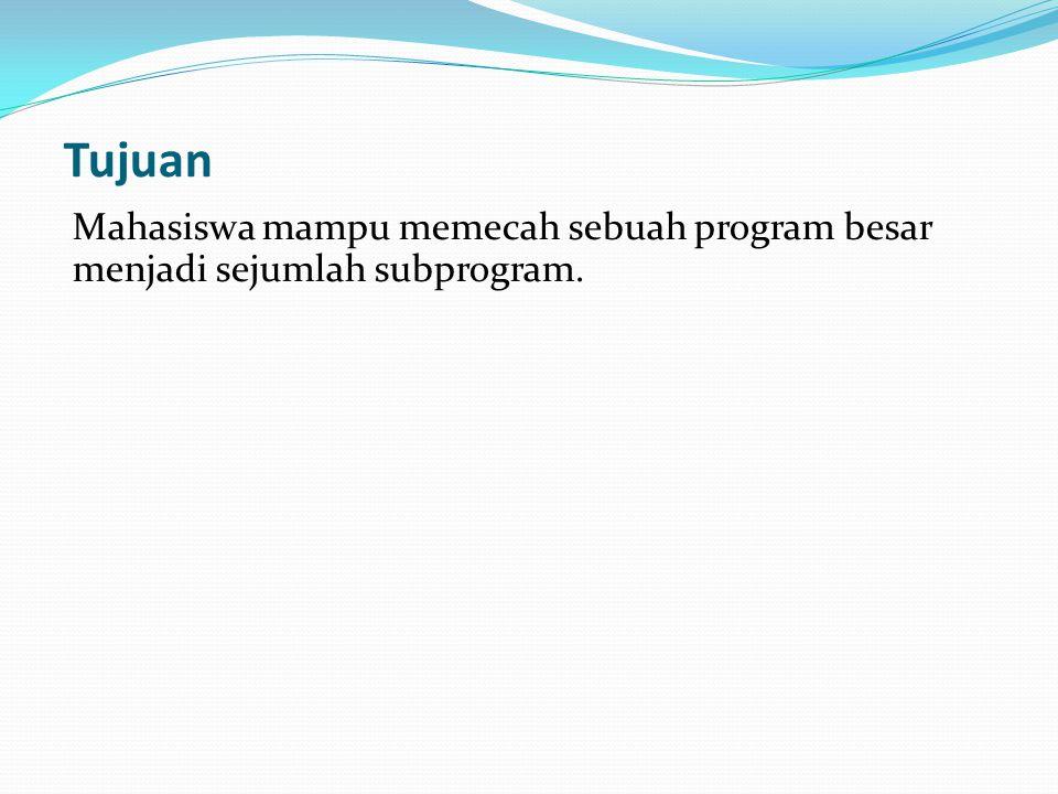 Tujuan Mahasiswa mampu memecah sebuah program besar menjadi sejumlah subprogram.
