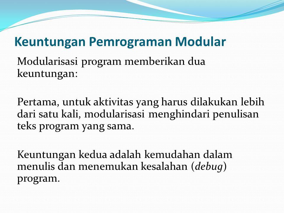 Keuntungan Pemrograman Modular Modularisasi program memberikan dua keuntungan: Pertama, untuk aktivitas yang harus dilakukan lebih dari satu kali, mod