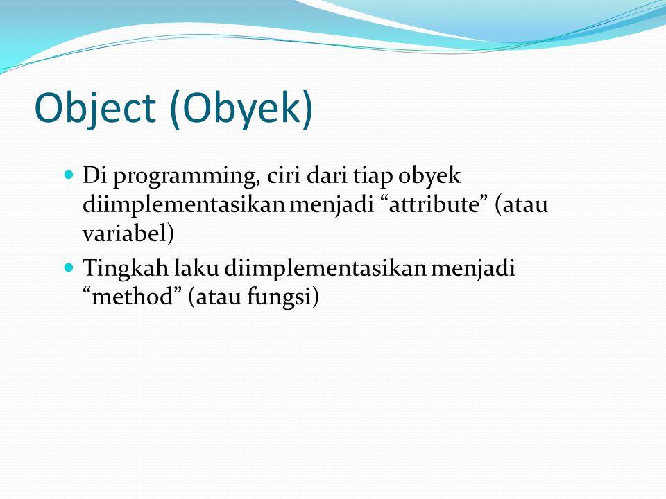 """Object (Obyek) Di programming, ciri dari tiap obyek diimplementasikan menjadi """"attribute"""" (atau variabel) Tingkah laku diimplementasikan menjadi """"meth"""