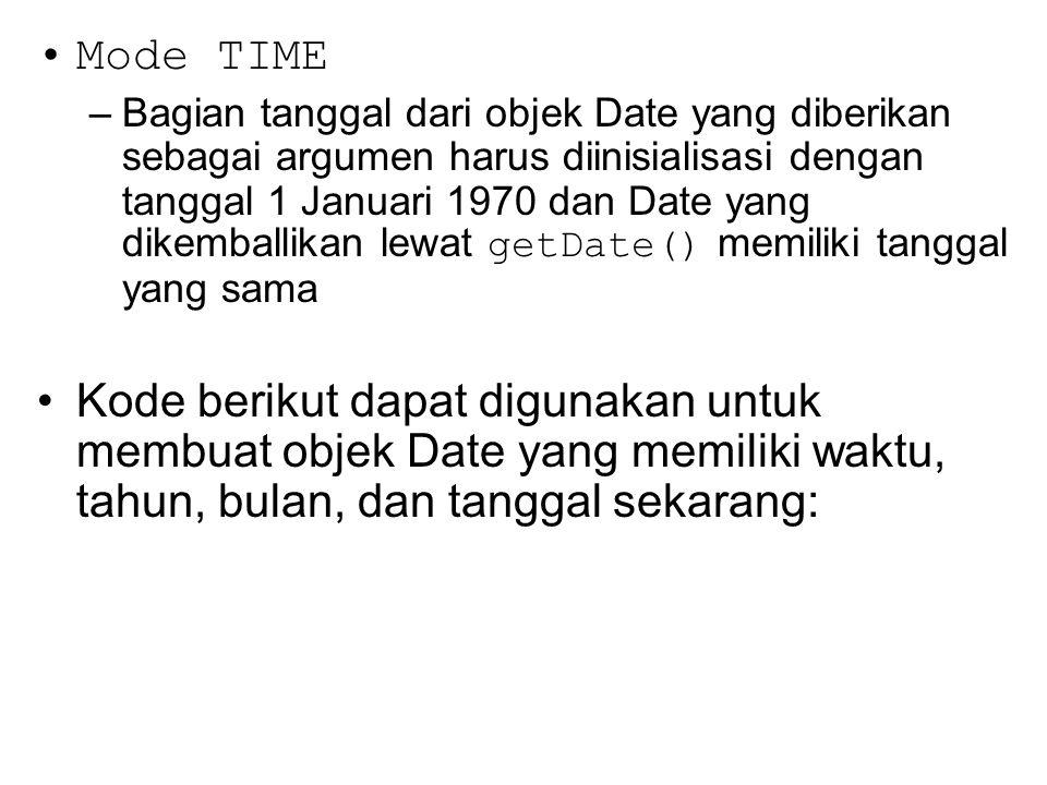 Mode TIME –Bagian tanggal dari objek Date yang diberikan sebagai argumen harus diinisialisasi dengan tanggal 1 Januari 1970 dan Date yang dikemballikan lewat getDate() memiliki tanggal yang sama Kode berikut dapat digunakan untuk membuat objek Date yang memiliki waktu, tahun, bulan, dan tanggal sekarang:
