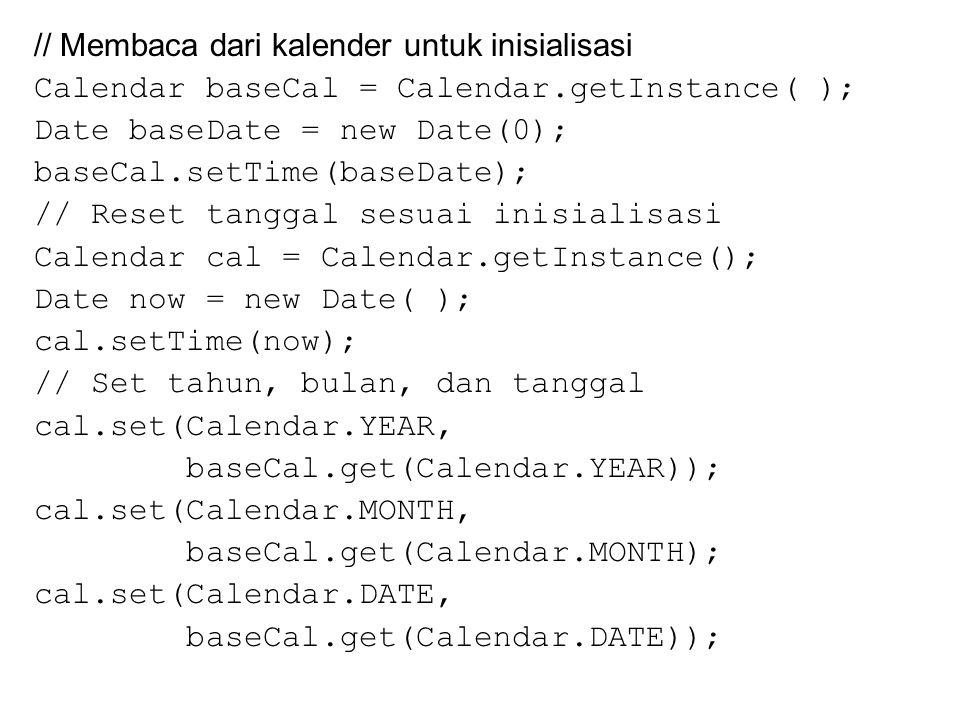 // Membaca dari kalender untuk inisialisasi Calendar baseCal = Calendar.getInstance( ); Date baseDate = new Date(0); baseCal.setTime(baseDate); // Reset tanggal sesuai inisialisasi Calendar cal = Calendar.getInstance(); Date now = new Date( ); cal.setTime(now); // Set tahun, bulan, dan tanggal cal.set(Calendar.YEAR, baseCal.get(Calendar.YEAR)); cal.set(Calendar.MONTH, baseCal.get(Calendar.MONTH); cal.set(Calendar.DATE, baseCal.get(Calendar.DATE));