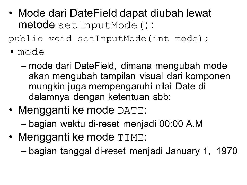 Mode dari DateField dapat diubah lewat metode setInputMode() : public void setInputMode(int mode); mode –mode dari DateField, dimana mengubah mode akan mengubah tampilan visual dari komponen mungkin juga mempengaruhi nilai Date di dalamnya dengan ketentuan sbb: Mengganti ke mode DATE : –bagian waktu di-reset menjadi 00:00 A.M Mengganti ke mode TIME : –bagian tanggal di-reset menjadi January 1, 1970