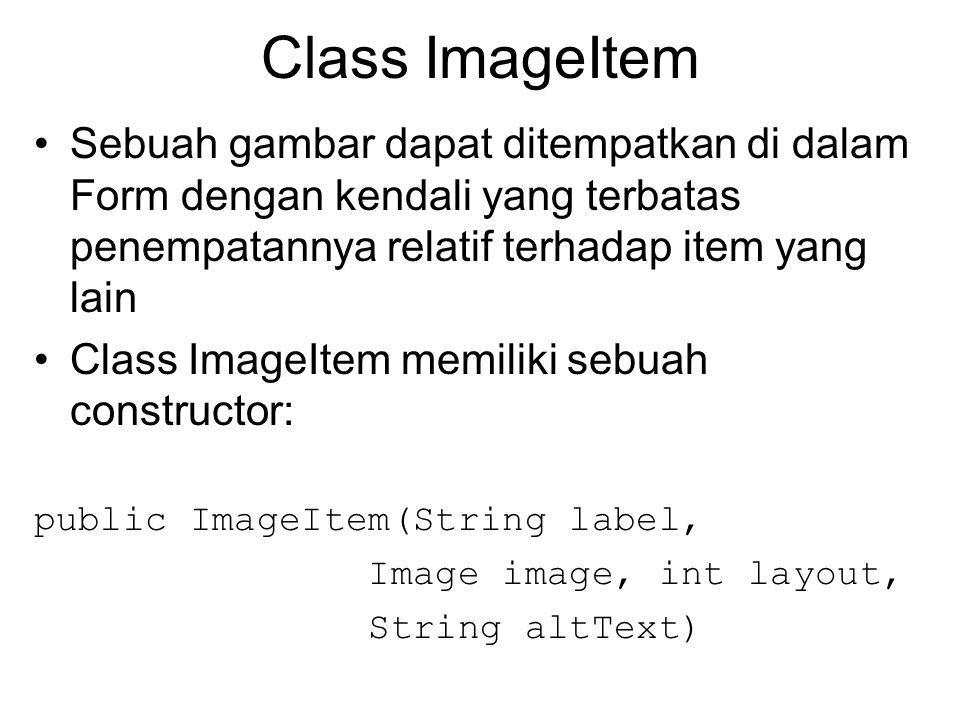 Class ImageItem Sebuah gambar dapat ditempatkan di dalam Form dengan kendali yang terbatas penempatannya relatif terhadap item yang lain Class ImageItem memiliki sebuah constructor: public ImageItem(String label, Image image, int layout, String altText)