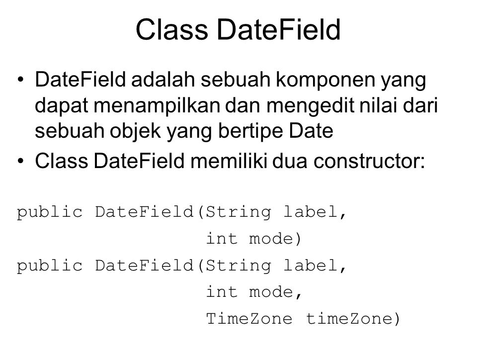 Aplikasi Demo DateField 1 import javax.microedition.midlet.*; import javax.microedition.lcdui.*; import javax.microedition.lcdui.DateField; import java.util.Date; import java.util.TimeZone; public class ContohTgl extends MIDlet{ private Display disp; private Form frm; private DateField df; public ContohTgl(){ disp = Display.getDisplay(this); }