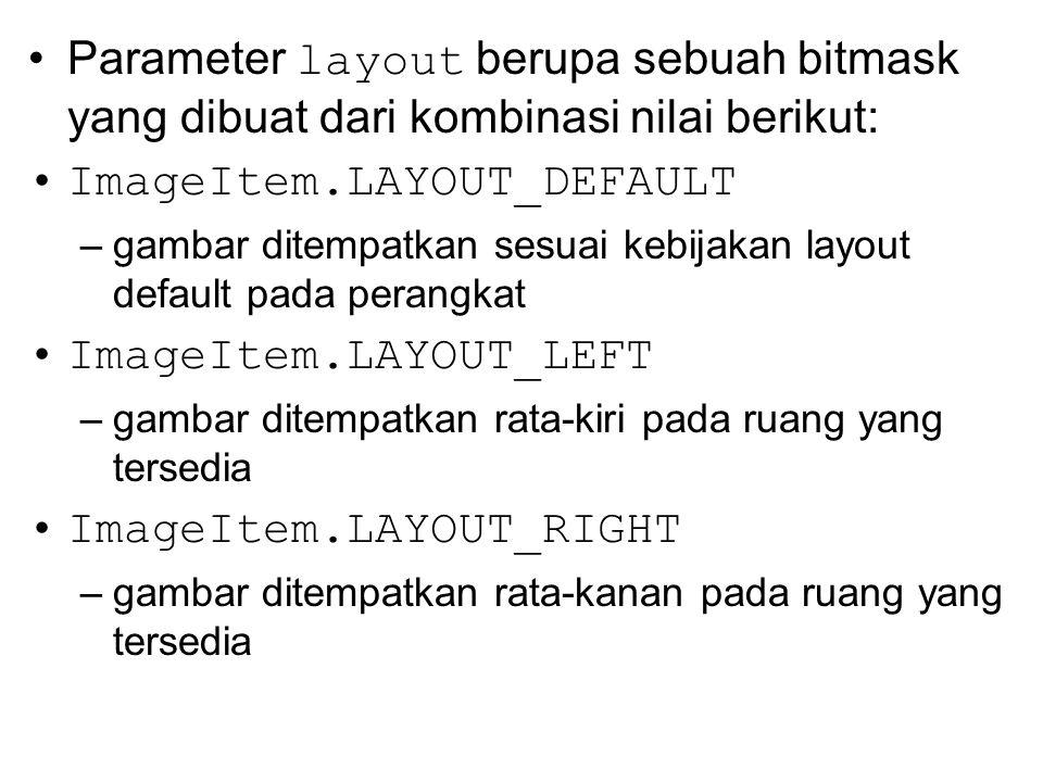 Parameter layout berupa sebuah bitmask yang dibuat dari kombinasi nilai berikut: ImageItem.LAYOUT_DEFAULT –gambar ditempatkan sesuai kebijakan layout
