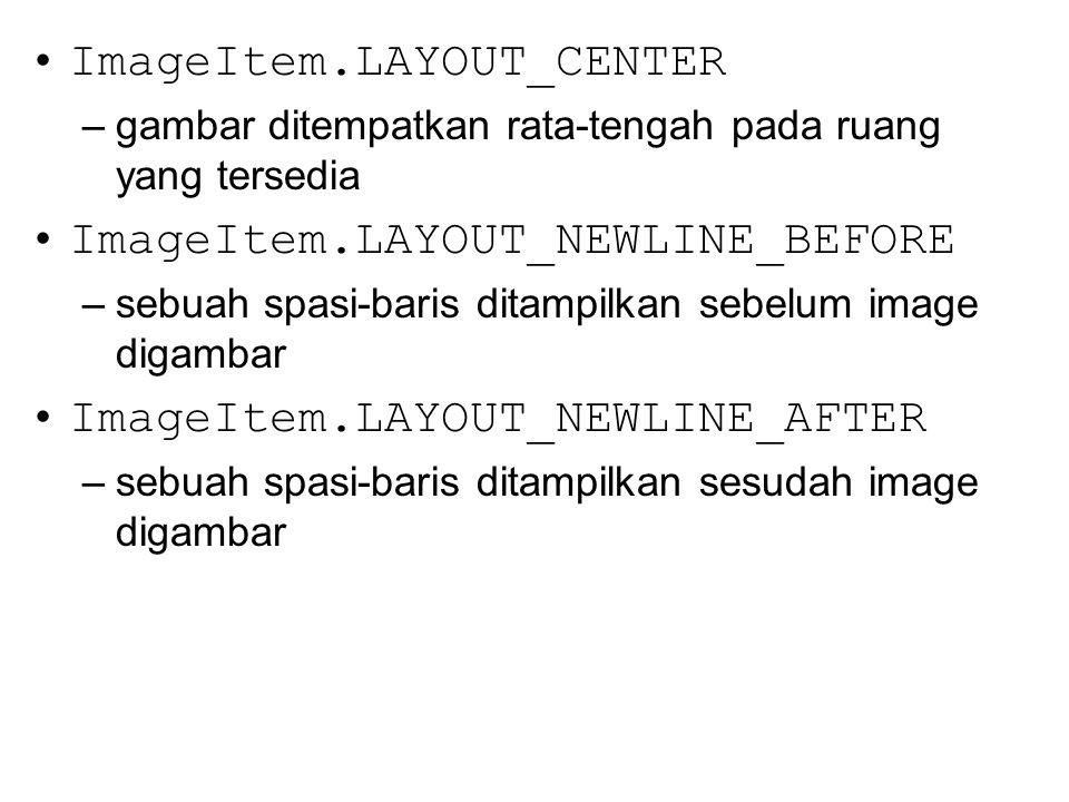 ImageItem.LAYOUT_CENTER –gambar ditempatkan rata-tengah pada ruang yang tersedia ImageItem.LAYOUT_NEWLINE_BEFORE –sebuah spasi-baris ditampilkan sebelum image digambar ImageItem.LAYOUT_NEWLINE_AFTER –sebuah spasi-baris ditampilkan sesudah image digambar