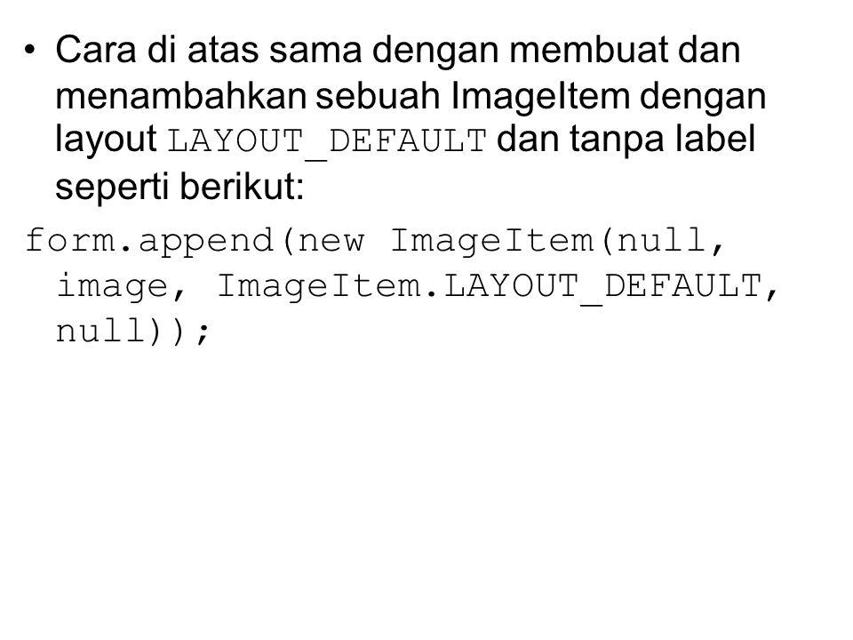 Cara di atas sama dengan membuat dan menambahkan sebuah ImageItem dengan layout LAYOUT_DEFAULT dan tanpa label seperti berikut: form.append(new ImageItem(null, image, ImageItem.LAYOUT_DEFAULT, null));